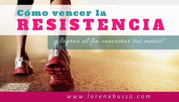 Cómo vencer la resistencia (y lograr al fin concretar tus metas!)