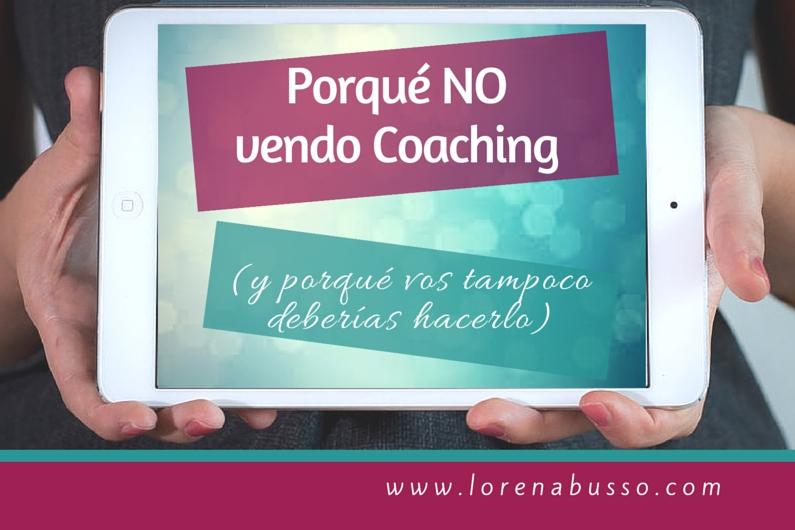 Porqué no vendo coaching (y porqué vos tampoco deberías hacerlo)